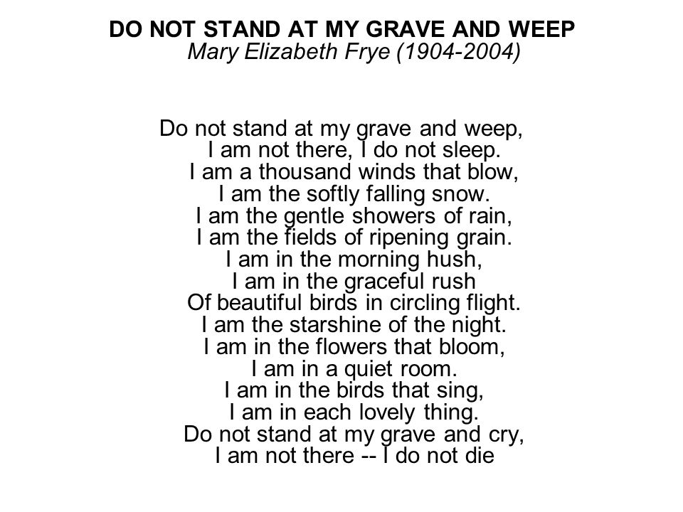 DO NOT STAND AT MY GRAVE AND WEEP Mary Elizabeth Frye (1904-2004) Do not stand at my grave and weep, I am not there, I do not sleep. I am a thousand w
