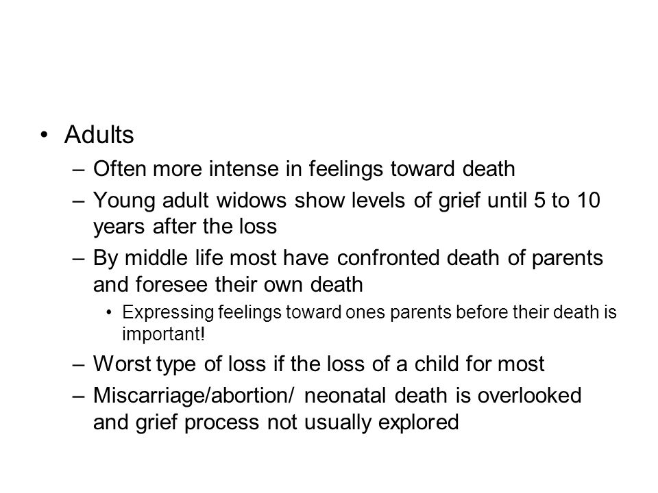 Adults –Often more intense in feelings toward death –Young adult widows show levels of grief until 5 to 10 years after the loss –By middle life most h
