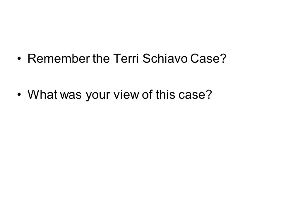 Remember the Terri Schiavo Case? What was your view of this case?
