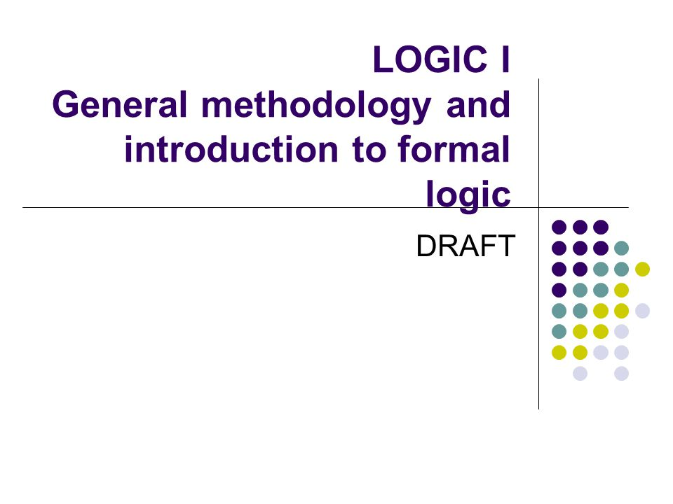LOGIC I General methodology and introduction to formal logic DRAFT