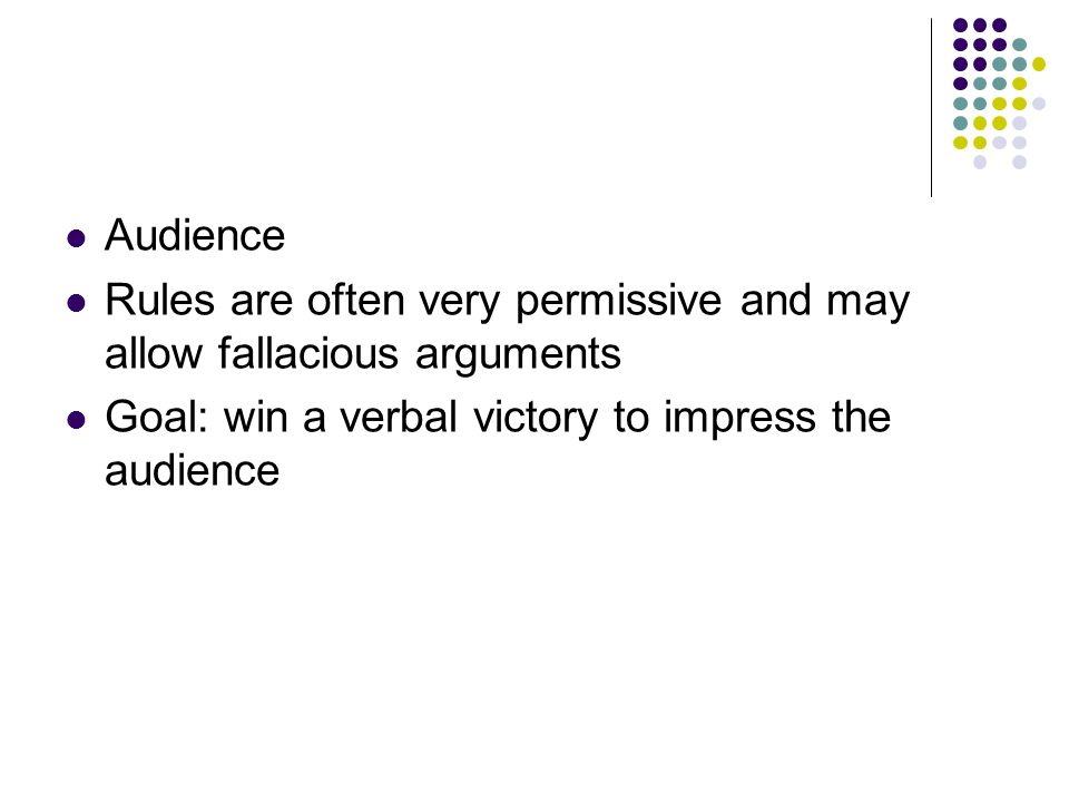 Audience Rules are often very permissive and may allow fallacious arguments Goal: win a verbal victory to impress the audience