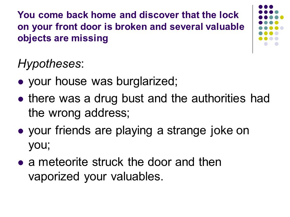 You come back home and discover that the lock on your front door is broken and several valuable objects are missing Hypotheses: your house was burglarized; there was a drug bust and the authorities had the wrong address; your friends are playing a strange joke on you; a meteorite struck the door and then vaporized your valuables.