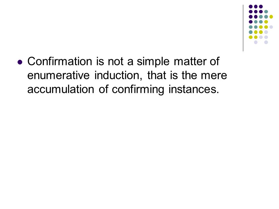 Confirmation is not a simple matter of enumerative induction, that is the mere accumulation of confirming instances.