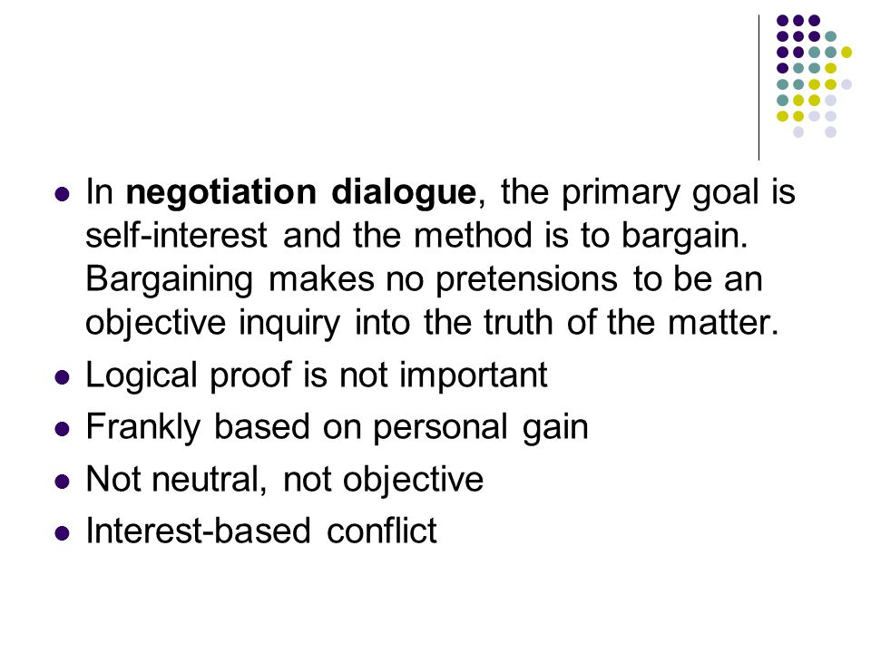 In negotiation dialogue, the primary goal is self-interest and the method is to bargain.