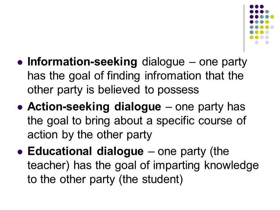 Information-seeking dialogue – one party has the goal of finding infromation that the other party is believed to possess Action-seeking dialogue – one party has the goal to bring about a specific course of action by the other party Educational dialogue – one party (the teacher) has the goal of imparting knowledge to the other party (the student)