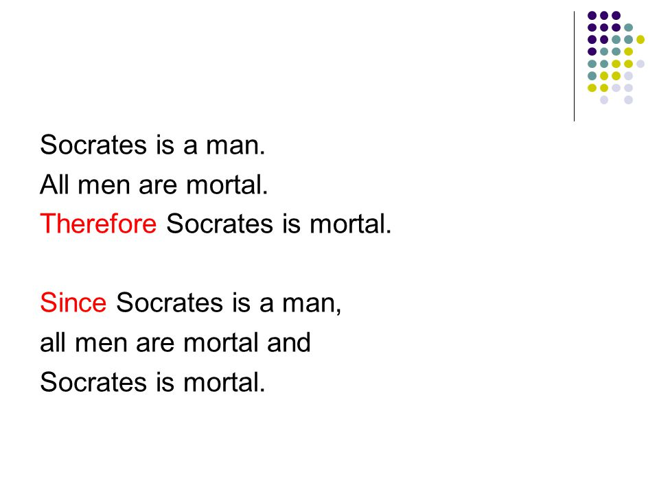 Socrates is a man. All men are mortal. Therefore Socrates is mortal.