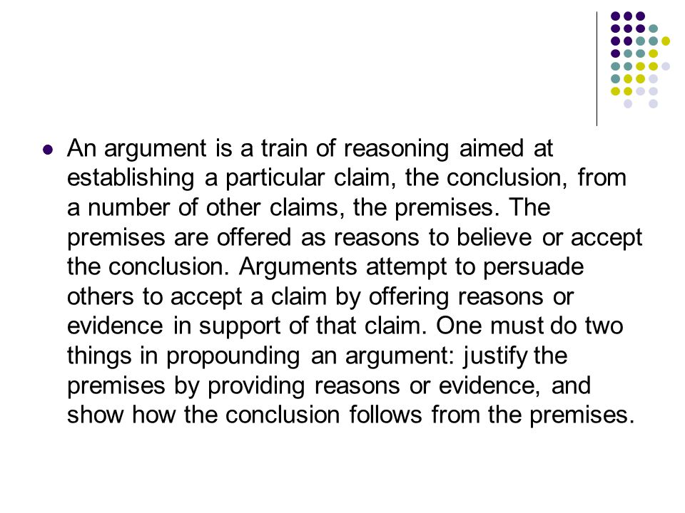 An argument is a train of reasoning aimed at establishing a particular claim, the conclusion, from a number of other claims, the premises.