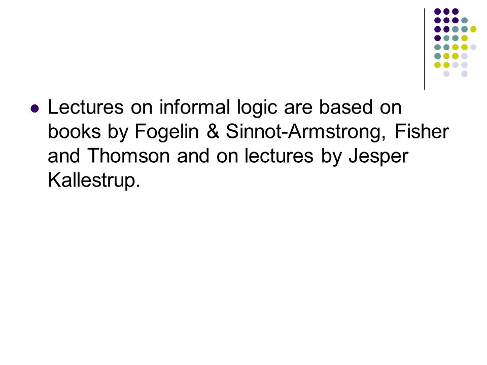 Lectures on informal logic are based on books by Fogelin & Sinnot-Armstrong, Fisher and Thomson and on lectures by Jesper Kallestrup.