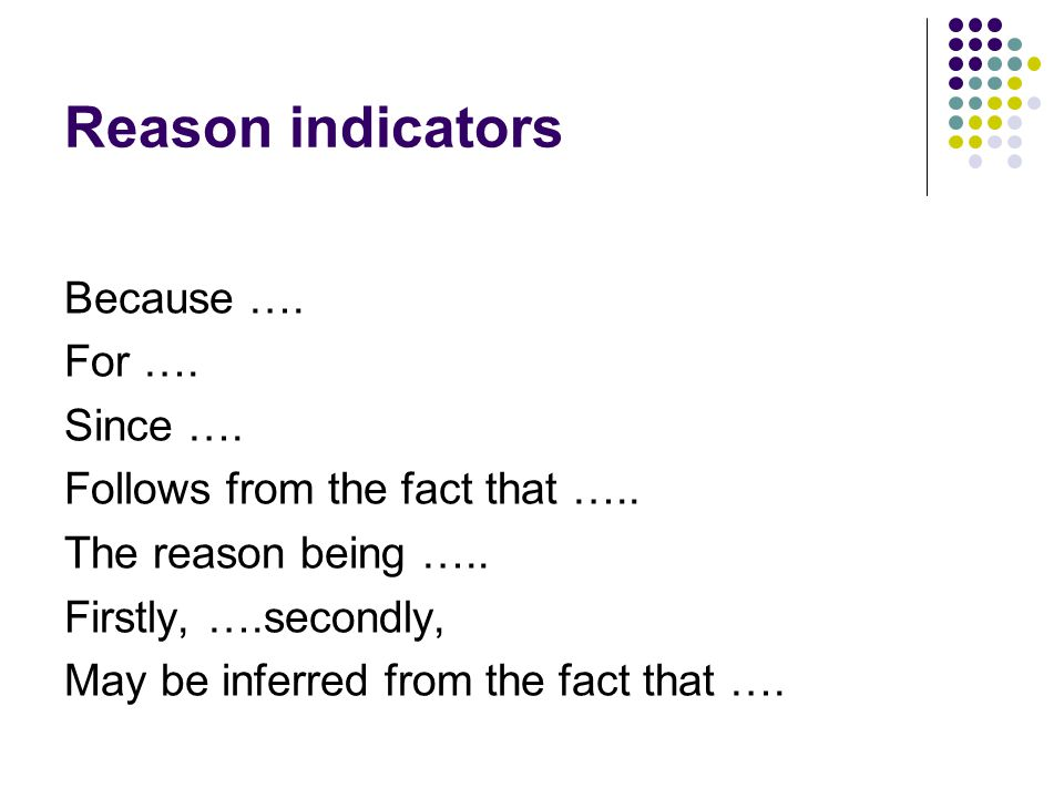 Reason indicators Because …. For …. Since …. Follows from the fact that …..