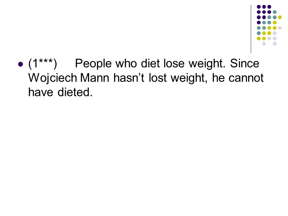 (1***)People who diet lose weight. Since Wojciech Mann hasn't lost weight, he cannot have dieted.
