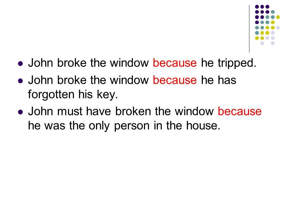John broke the window because he tripped. John broke the window because he has forgotten his key.