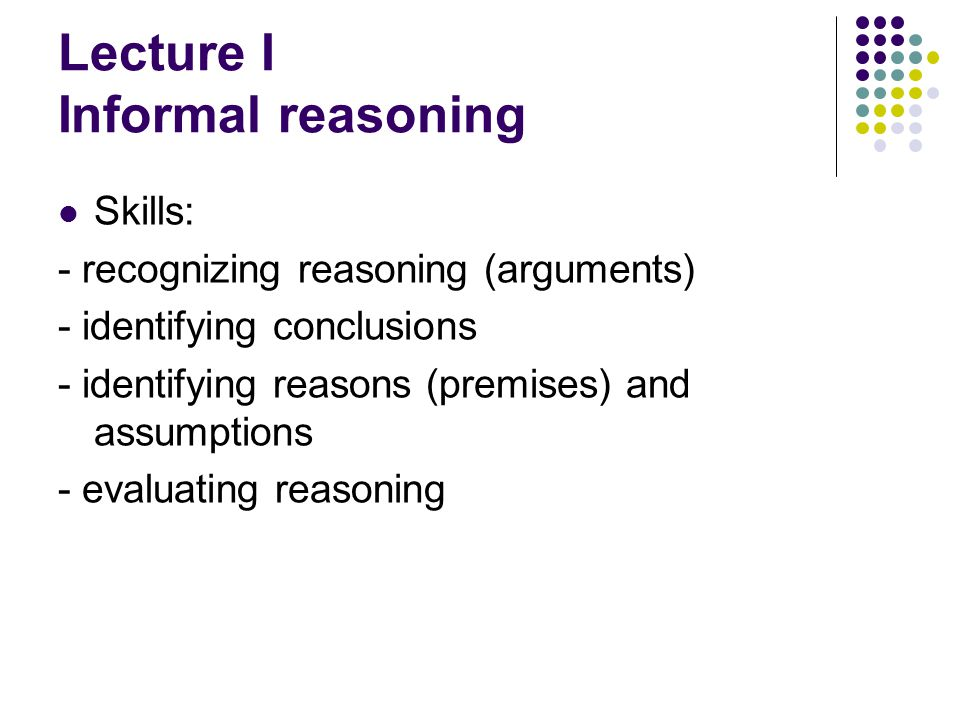 Lecture I Informal reasoning Skills: - recognizing reasoning (arguments) - identifying conclusions - identifying reasons (premises) and assumptions - evaluating reasoning