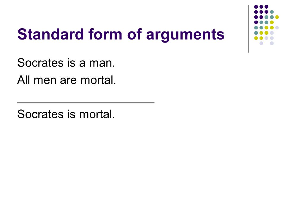 Standard form of arguments Socrates is a man. All men are mortal.