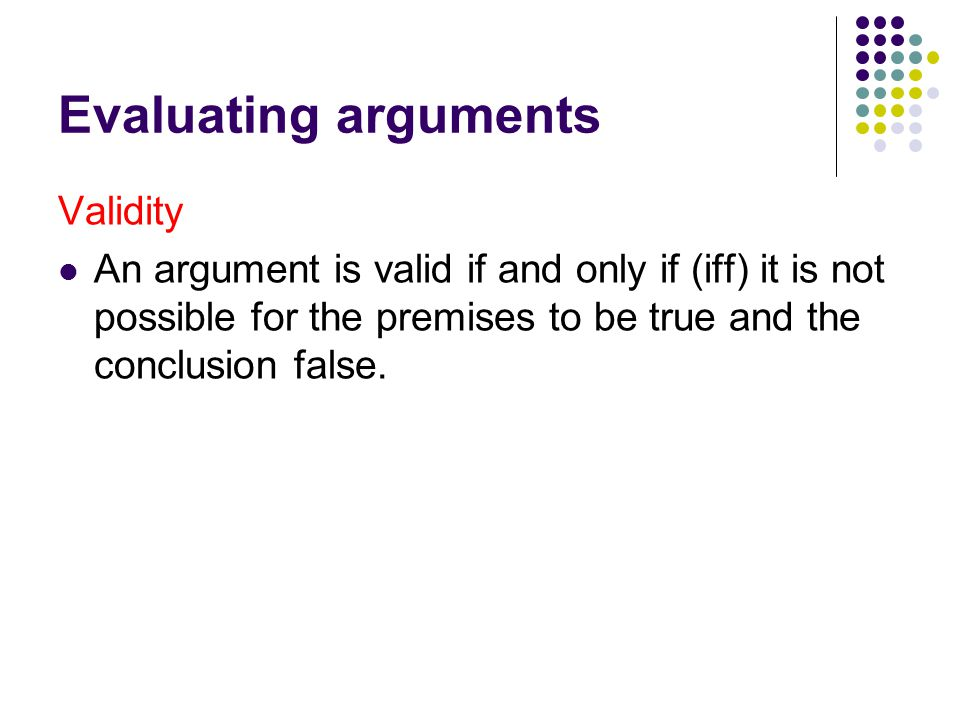 Evaluating arguments Validity An argument is valid if and only if (iff) it is not possible for the premises to be true and the conclusion false.