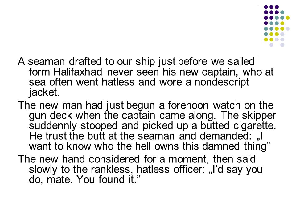 A seaman drafted to our ship just before we sailed form Halifaxhad never seen his new captain, who at sea often went hatless and wore a nondescript jacket.