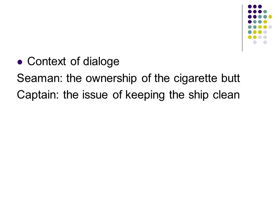 Context of dialoge Seaman: the ownership of the cigarette butt Captain: the issue of keeping the ship clean