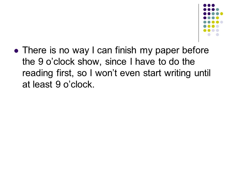 There is no way I can finish my paper before the 9 o'clock show, since I have to do the reading first, so I won't even start writing until at least 9 o'clock.