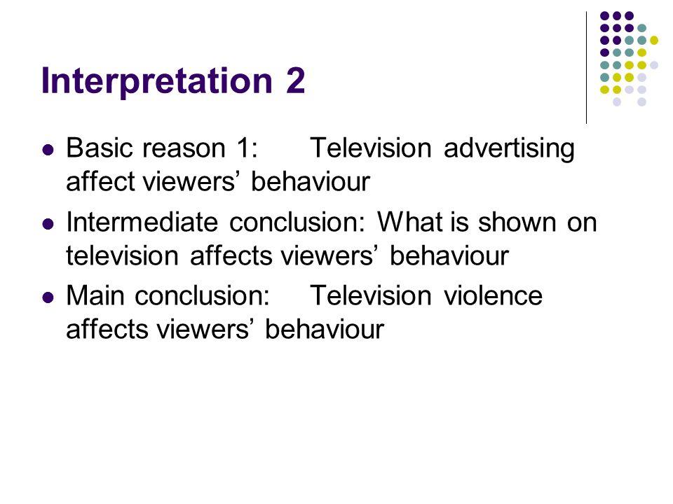 Interpretation 2 Basic reason 1:Television advertising affect viewers' behaviour Intermediate conclusion:What is shown on television affects viewers' behaviour Main conclusion:Television violence affects viewers' behaviour