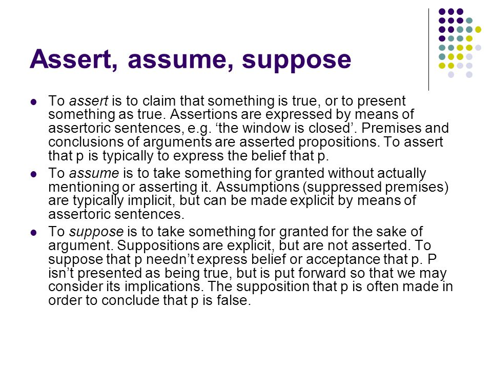 Assert, assume, suppose To assert is to claim that something is true, or to present something as true.