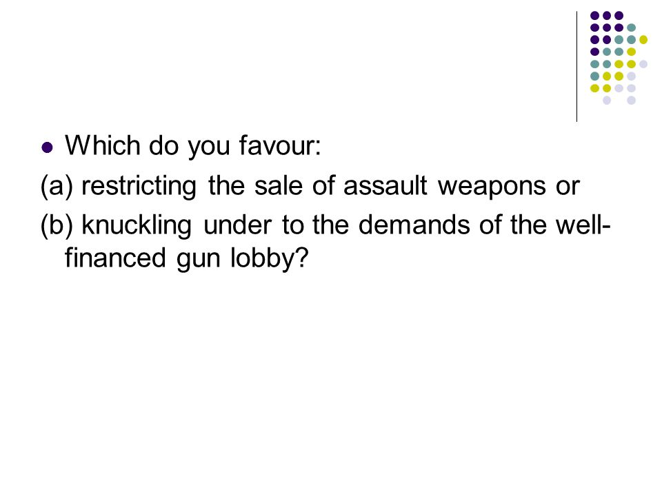 Which do you favour: (a) restricting the sale of assault weapons or (b) knuckling under to the demands of the well- financed gun lobby?