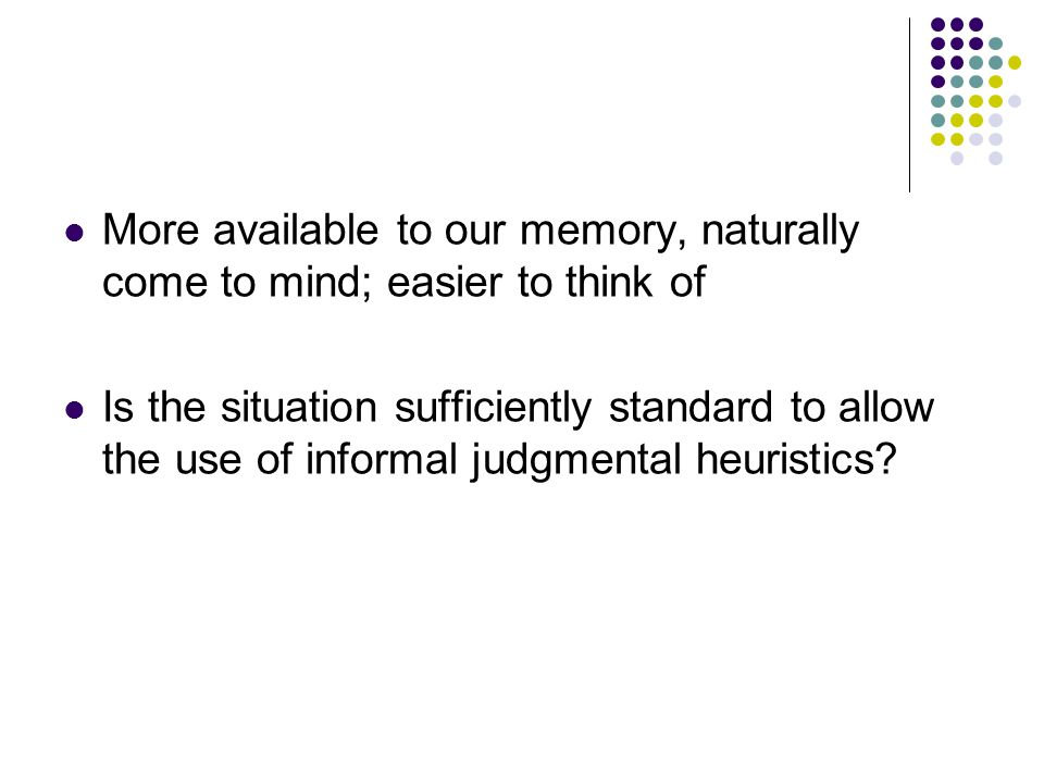 More available to our memory, naturally come to mind; easier to think of Is the situation sufficiently standard to allow the use of informal judgmental heuristics?