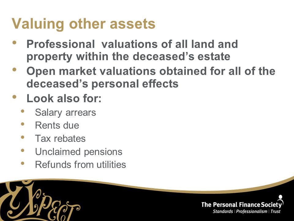 Valuing other assets Professional valuations of all land and property within the deceased's estate Open market valuations obtained for all of the deceased's personal effects Look also for: Salary arrears Rents due Tax rebates Unclaimed pensions Refunds from utilities