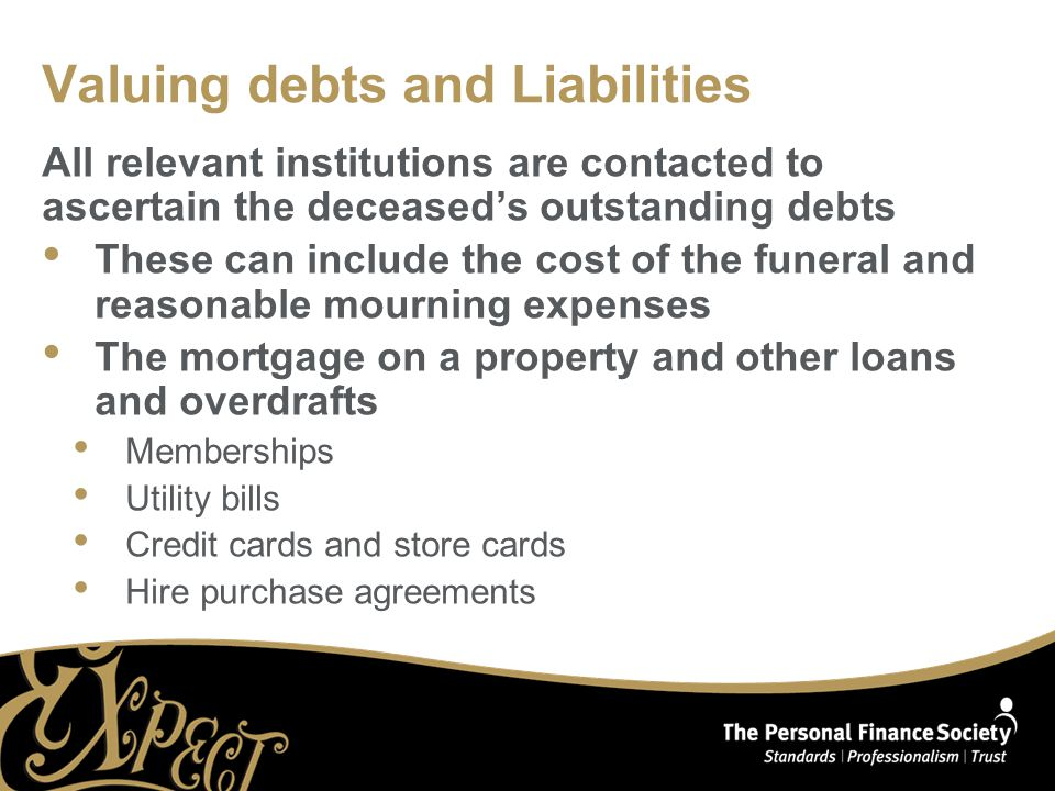 Valuing debts and Liabilities All relevant institutions are contacted to ascertain the deceased's outstanding debts These can include the cost of the funeral and reasonable mourning expenses The mortgage on a property and other loans and overdrafts Memberships Utility bills Credit cards and store cards Hire purchase agreements