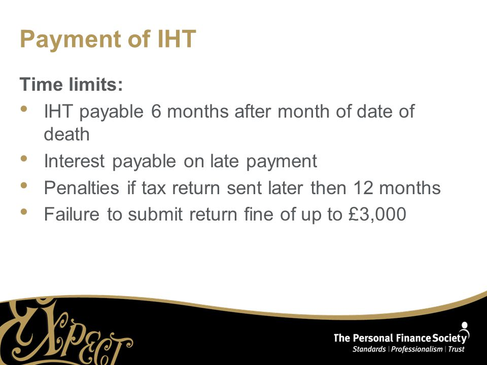 Payment of IHT Time limits: IHT payable 6 months after month of date of death Interest payable on late payment Penalties if tax return sent later then 12 months Failure to submit return fine of up to £3,000