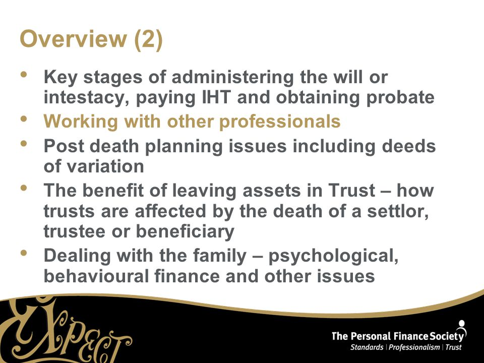 Overview (2) Key stages of administering the will or intestacy, paying IHT and obtaining probate Working with other professionals Post death planning