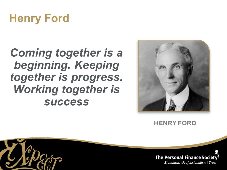 HENRY FORD Henry Ford Coming together is a beginning.