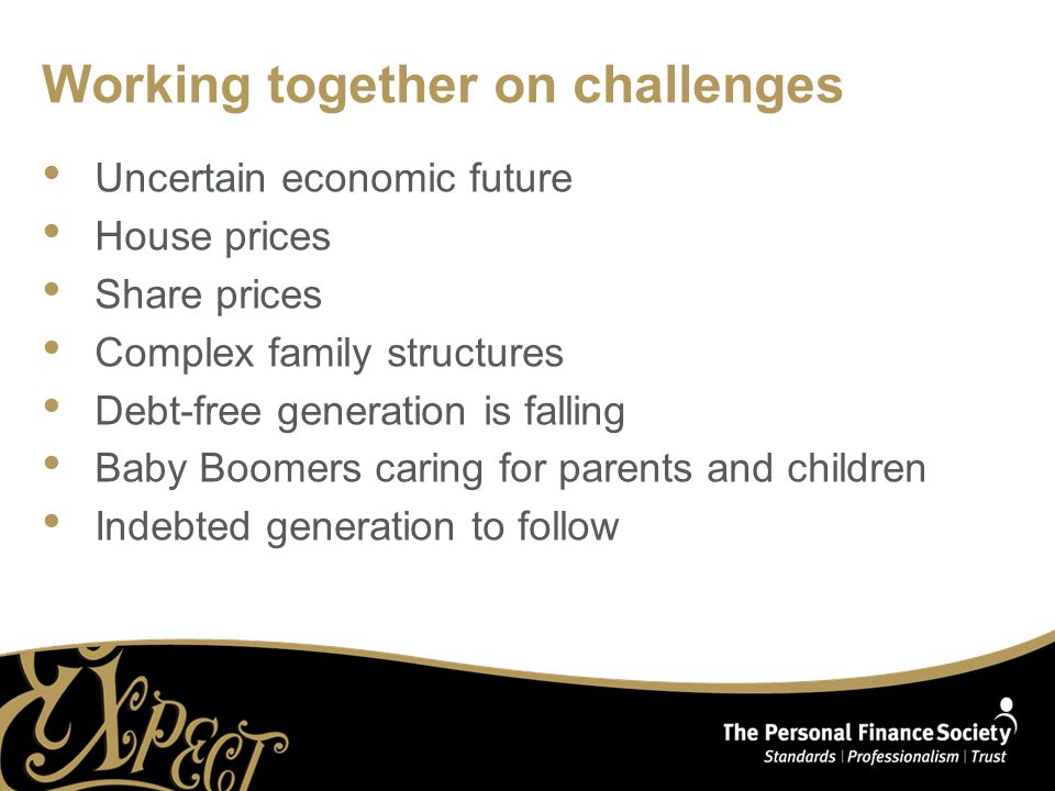 Working together on challenges Uncertain economic future House prices Share prices Complex family structures Debt-free generation is falling Baby Boomers caring for parents and children Indebted generation to follow