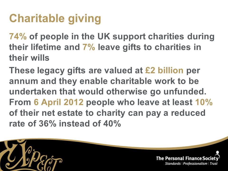 Charitable giving 74% of people in the UK support charities during their lifetime and 7% leave gifts to charities in their wills These legacy gifts ar