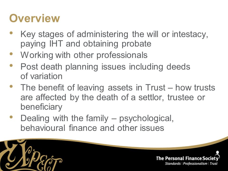 Overview Key stages of administering the will or intestacy, paying IHT and obtaining probate Working with other professionals Post death planning issues including deeds of variation The benefit of leaving assets in Trust – how trusts are affected by the death of a settlor, trustee or beneficiary Dealing with the family – psychological, behavioural finance and other issues