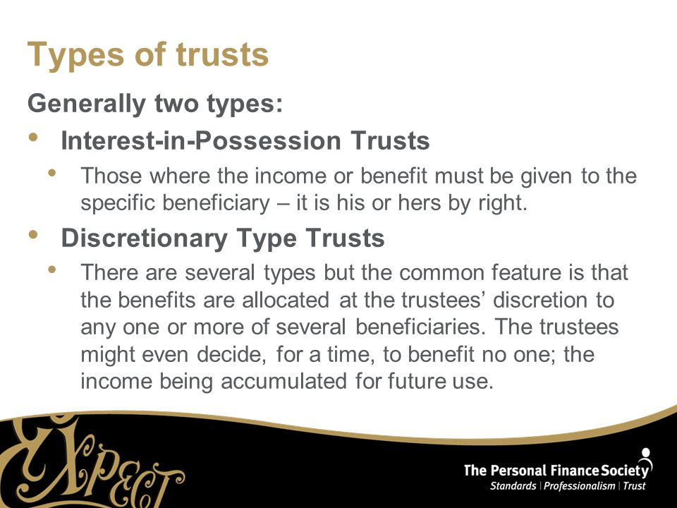 Types of trusts Generally two types: Interest-in-Possession Trusts Those where the income or benefit must be given to the specific beneficiary – it is his or hers by right.
