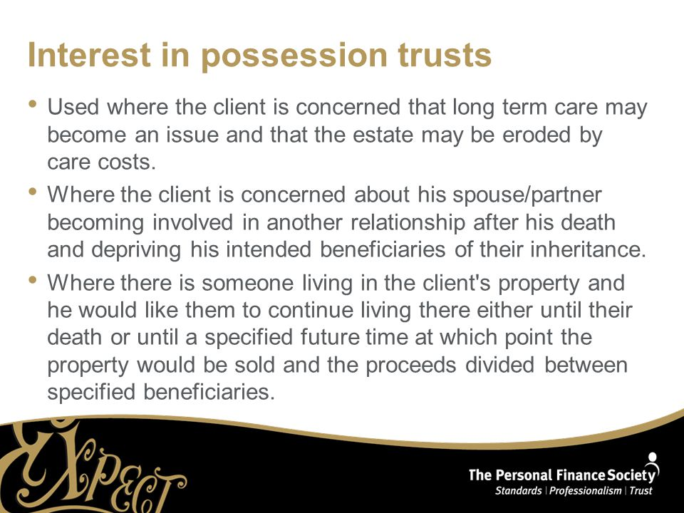 Interest in possession trusts Used where the client is concerned that long term care may become an issue and that the estate may be eroded by care cos