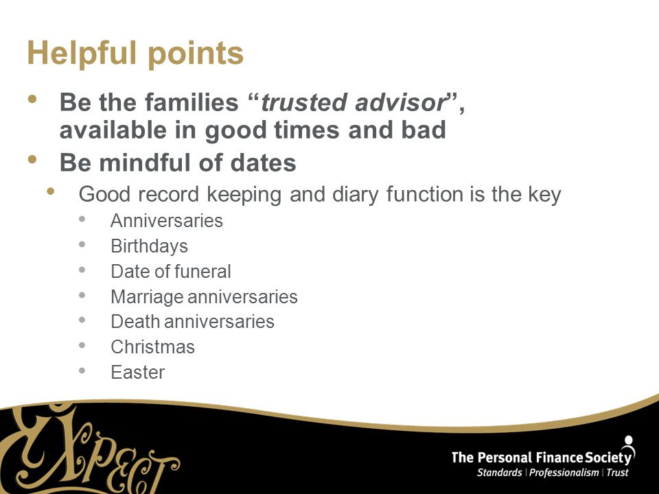 "Helpful points Be the families ""trusted advisor"", available in good times and bad Be mindful of dates Good record keeping and diary function is the ke"