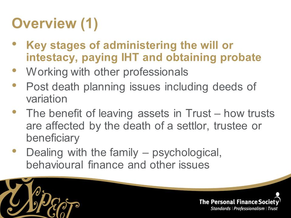 Overview (1) Key stages of administering the will or intestacy, paying IHT and obtaining probate Working with other professionals Post death planning