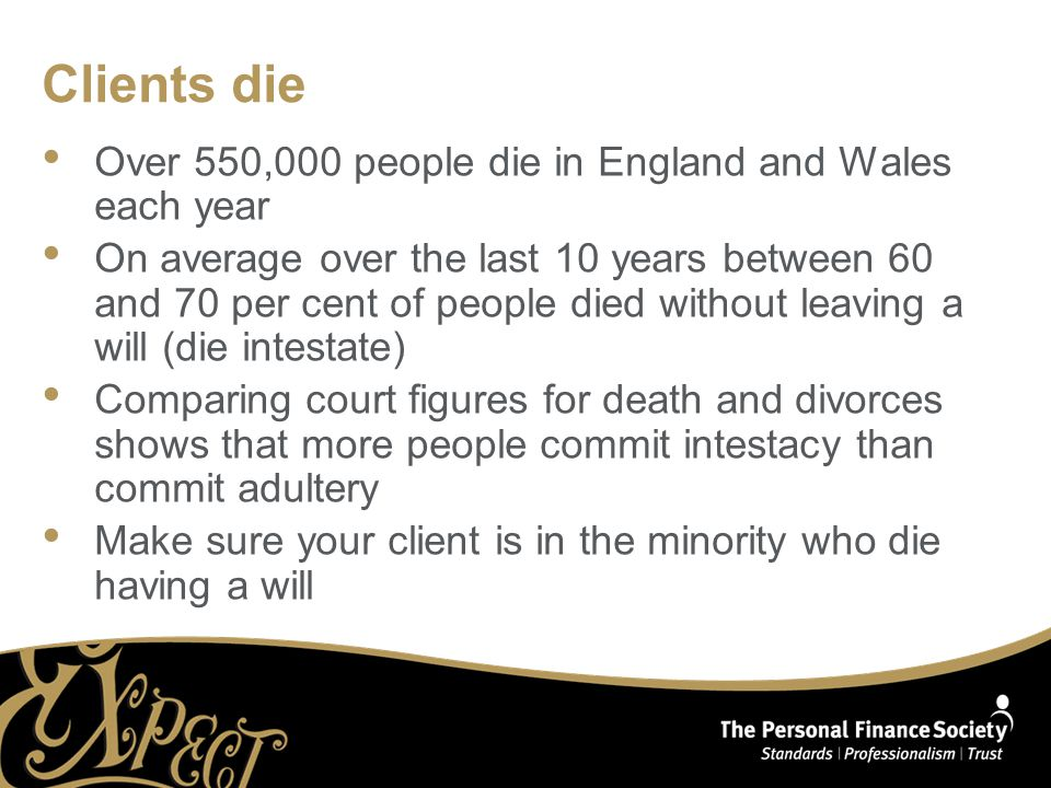 Clients die Over 550,000 people die in England and Wales each year On average over the last 10 years between 60 and 70 per cent of people died without leaving a will (die intestate) Comparing court figures for death and divorces shows that more people commit intestacy than commit adultery Make sure your client is in the minority who die having a will
