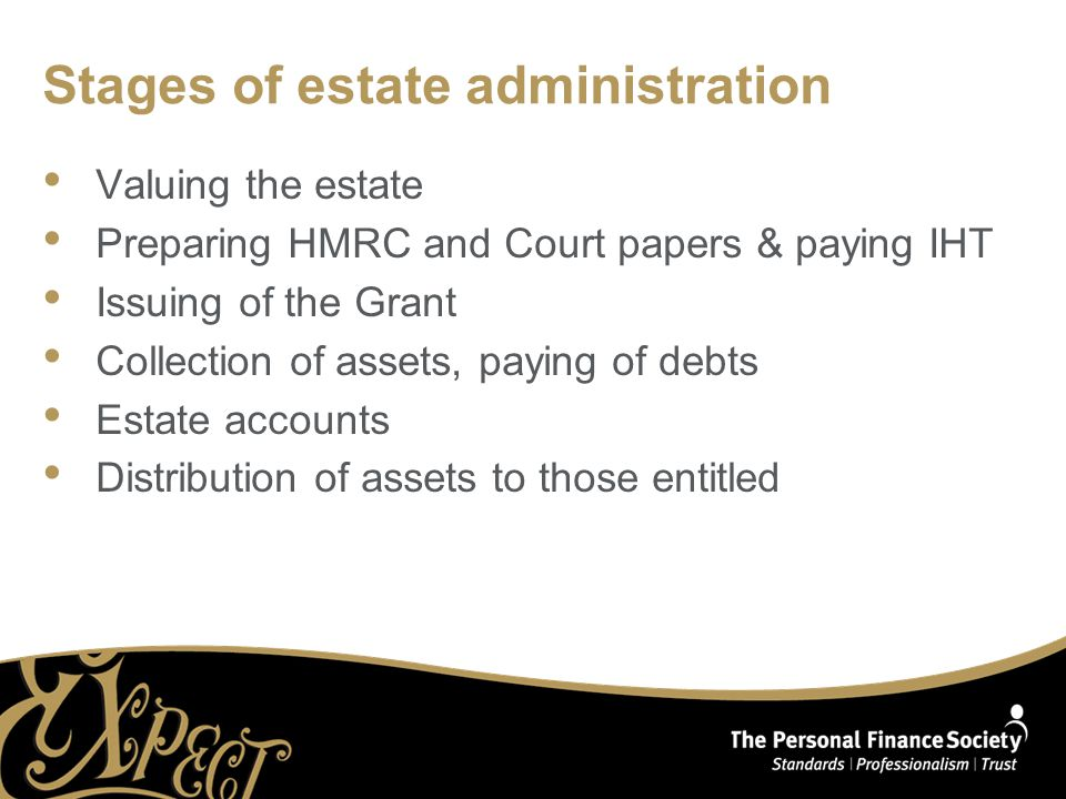 Stages of estate administration Valuing the estate Preparing HMRC and Court papers & paying IHT Issuing of the Grant Collection of assets, paying of debts Estate accounts Distribution of assets to those entitled
