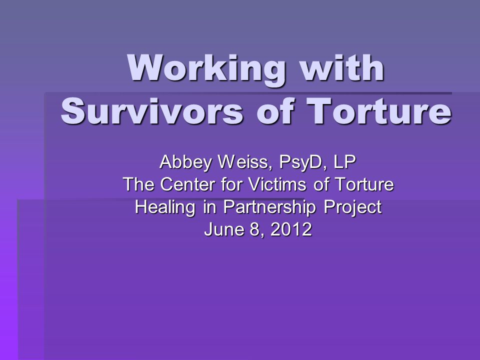 Objectives  Participants will learn issues and concerns specific to working with survivors of political torture  Participants will learn about a variety of intervention methods  Participants will review and consider how to apply these to specific cases
