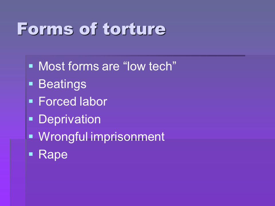 "Forms of torture   Most forms are ""low tech""   Beatings   Forced labor   Deprivation   Wrongful imprisonment   Rape"