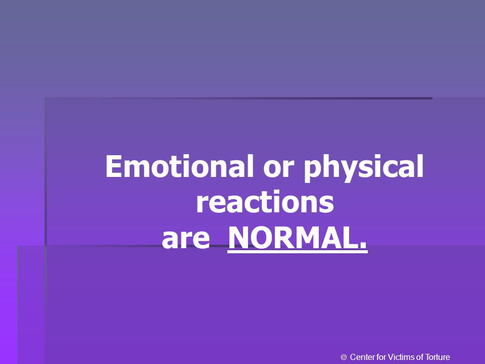 Emotional or physical reactions are NORMAL.  Center for Victims of Torture