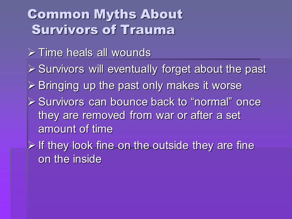 Common Myths About Survivors of Trauma  Time heals all wounds  Survivors will eventually forget about the past  Bringing up the past only makes it