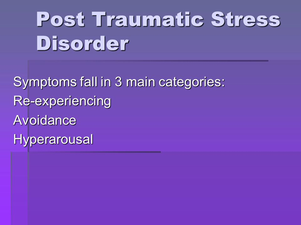 Post Traumatic Stress Disorder Symptoms fall in 3 main categories: Re-experiencingAvoidanceHyperarousal