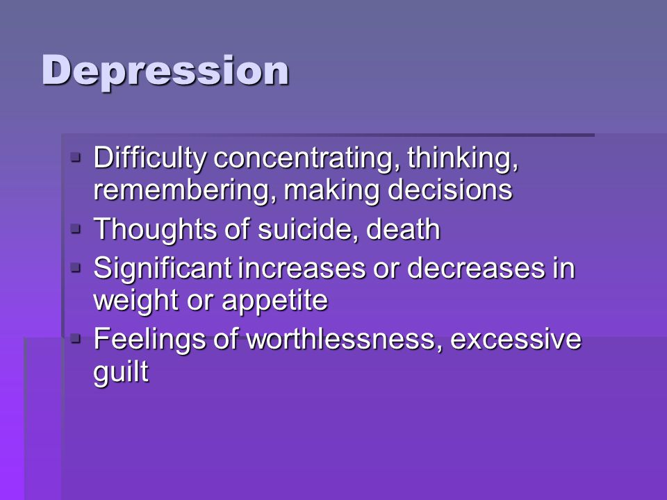 Depression  Difficulty concentrating, thinking, remembering, making decisions  Thoughts of suicide, death  Significant increases or decreases in we