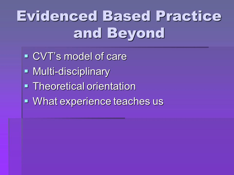 Evidenced Based Practice and Beyond  CVT's model of care  Multi-disciplinary  Theoretical orientation  What experience teaches us