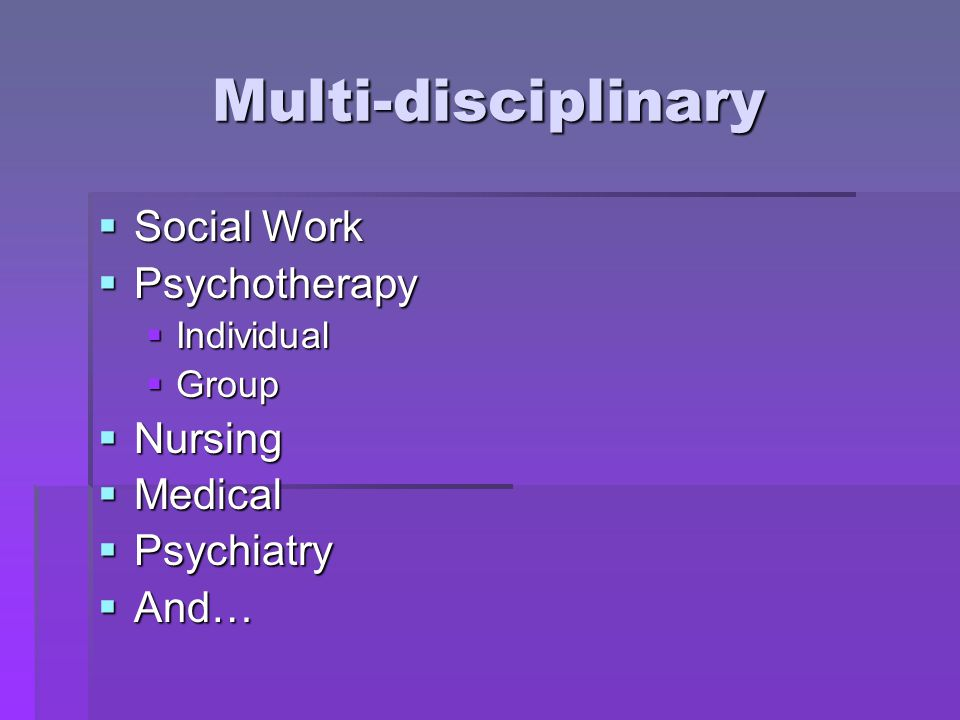 Multi-disciplinary  Social Work  Psychotherapy  Individual  Group  Nursing  Medical  Psychiatry  And…