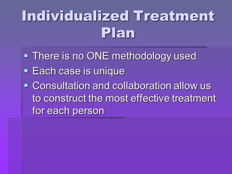 Individualized Treatment Plan  There is no ONE methodology used  Each case is unique  Consultation and collaboration allow us to construct the most