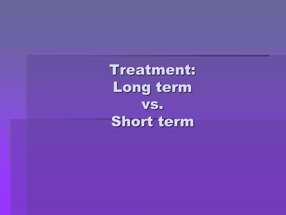 Treatment: Long term vs. Short term