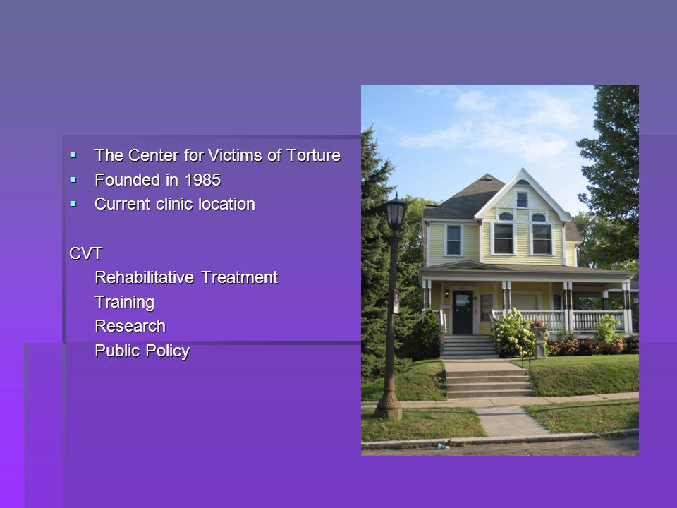  The Center for Victims of Torture  Founded in 1985  Current clinic location CVT Rehabilitative Treatment TrainingResearch Public Policy